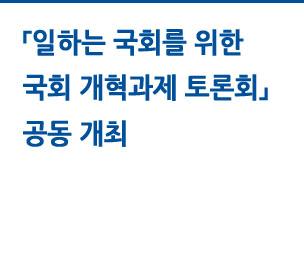「일하는 국회를 위한 국회 개혁과제 토론회」 공동 개최 자세히보기