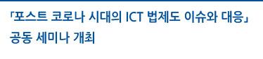 「포스트 코로나 시대의 ICT 법제도 이슈와 대응」공동 세미나 개최 자세히보기