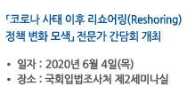 「 코로나 사태 이후 리쇼어링(Reshoring) 정책 변화 모색」전문가 간담회 개최 일자:2020년 6월 4일(목), 장소:국회입법조사처 제2세미나실 자세히보기