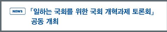 news: 「일하는 국회를 위한 국회 개혁과제 토론회」 공동 개최
