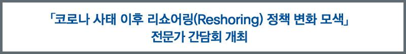 「 코로나 사태 이후 리쇼어링(Reshoring) 정책 변화 모색」전문가 간담회 개최