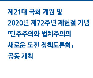 제21대 국회 개원 및 2020년 제72주년 제헌절 기념 「민주주의와 법치주의의 새로운 도전 정책토론회」  공동 개최 자세히보기