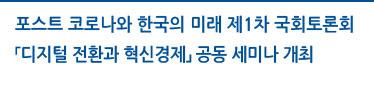 포스트 코로나와 한국의 미래 제1차 국회 토론회 「디지털 전환과 혁신경제」공동 세미나 개최 자세히보기