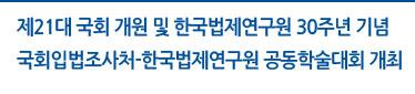 제21대 국회 개원 및 한국법제연구원 30주년 기념 국회입법조사처-한국법제연구원 공동학술대회 개최 자세히보기