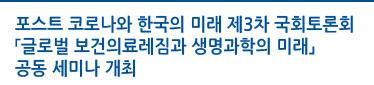 포스트 코로나와 한국의 미래 제3차 국회 토론회「글로벌 보건의료레짐과 생명과학의 미래」 공동 세미나 개최 자세히보기