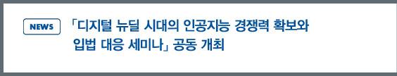 news: 「디지털 뉴딜 시대의 인공지능 경쟁력 확보와 입법 대응 세미나」 공동 개최