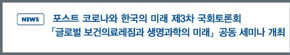 news:포스트 코로나와 한국의 미래 제3차 국회 토론회「글로벌 보건의료레짐과 생명과학의 미래」 공동 세미나 개최