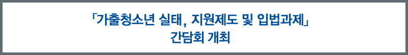 「가출청소년 실태, 지원제도 및 입법과제」 간담회 개최