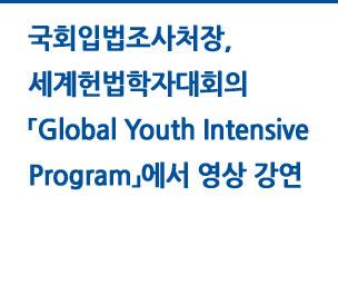 국회입법조사처장, 세계헌법학자대회의 「Global Youth Intensive Program」에서 영상 강연 자세히보기