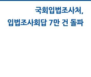 국회입법조사처, 입법조사회답 7만 건 돌파 자세히보기