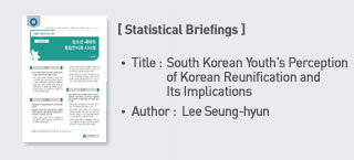 <Statistical Briefings> Title: South Korean Youth's Perception of Korean Reunification and Its Implications Author: Lee Seunghyun (Legislative Research Officer, Foreign Affairs and National Security Team)  more