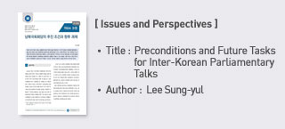 < Issues and Perspectives> Title: Preconditions and Future Tasks for Inter-Korean Parliamentary Talks Author: Lee Sungyul (Legislative Research Officer, Foreign Affairs and National Security team) more