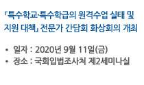 「특수학교·특수학급의 원격수업 실태 및 지원 대책」간담회 개최 일자:2020년 9월 11일(금), 장소:아직모름 자세히보기