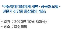 「아동학대 대응체계 개편 - 공공화 모델 - 전문가 간담회 화상회의 개최」 일자:2020년 9월 11일(금), 장소:아직모름 자세히보기