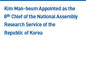 Kim Man-heum Appointed as the 8th Chief of the National Assembly Research Service of the Repulblic of Korea Read more