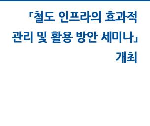 「철도 인프라의 효과적 관리 및 활용 방안 세미나」 개최 자세히보기
