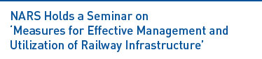 NARS Holds a Seminar  on 'Measures for Effective Management and Utilization of Railway Infrastructure' Read more