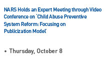NARS Holds an Expert Meeting through Video Conference on 'Child Abuse Preventive System Reform: Focusing on Publicization Model' Read more