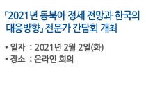 2021년 동북아 정세 전망과 한국의 대응방향 전문가 간담회, 일자:2021년 2월 2일 화요일, 장소:온라인 회의 자세히보기