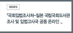 news:국회입법조사처 일본 국립국회도서관 조사 및 입법고사국 공동 온라인 간담회 개최