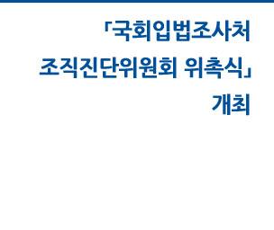 국회입법조사처 조직진단위원회 위촉장 수여식 자세히보기