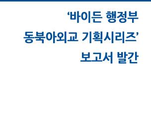 바이든 행정부 동북아외교 기획시리즈 보고서 발간 자세히보기