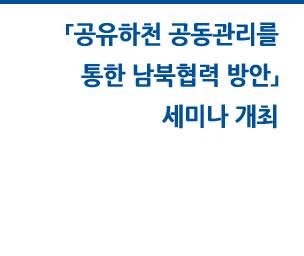 「공유하천 공동관리를 통한 남북협력 방안」 세미나 개최 자세히보기