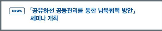 news: 「공유하천 공동관리를 통한 남북협력 방안」 세미나 개최