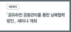 news:「공유하천 공동관리를 통한 남북협력 방안」 세미나 개최