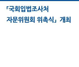 국회입법조사처 자문위원회 자문위원 위촉식 개최 자세히보기