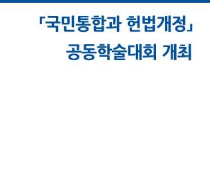 「국민통합과 헌법개정」공동학술대회 개최 자세히보기