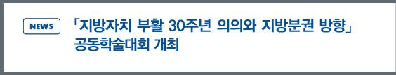 news:「지방자치 부활 30주년 의의와 지방분권의 방향」 세미나 개최