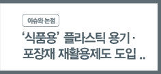 '이슈와 논점 1854호' - '식품용' 플라스틱 용기·포장재 재활용제도 도입 논의현황과 활성화방안