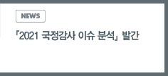 news:「2021 국정감사 이슈 분석」 보고서 발간