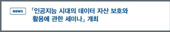 news: 「인공지능 시대의 데이터 자산 보호와 활용에 관한 세미나」 개최 개최