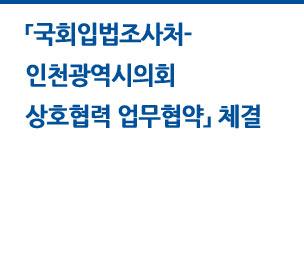 국회입법조사처-인천광역시 업무협약(MOU) 체결 자세히보기